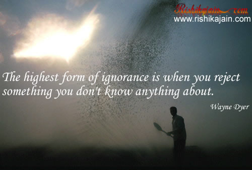 The highest form of ignorance is when you reject something you don't ...