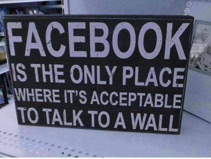 FACEBOOK IS THE ONLY PLACE WHERE IT'S ACCEPTABLE TO TALK TO A WALL