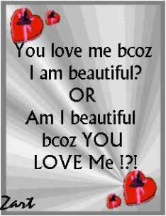 ... love me because i am beautiful or am i beautiful because you love me