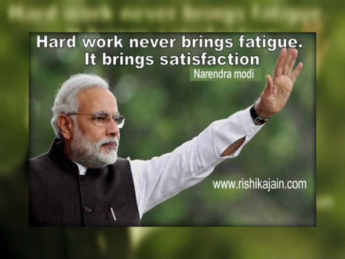 Hard work never brings fatigue. It brings satisfaction - Narendra Modi