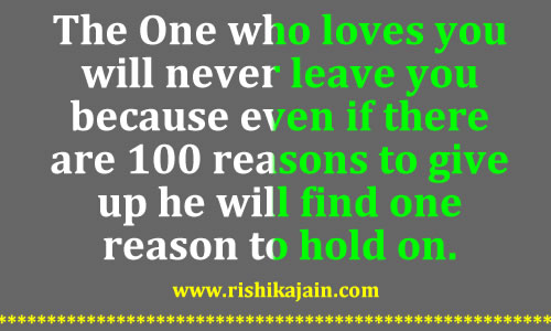 The One who loves you will never leave you because even if there are 100 reasons to give up he will find one reason to hold on.
